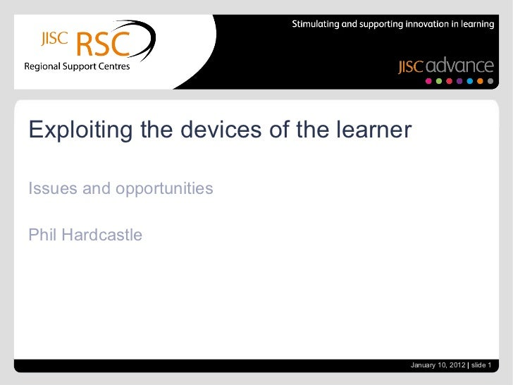 Issues and opportunities Phil Hardcastle Exploiting the devices of the learner January 10, 2012   |  slide