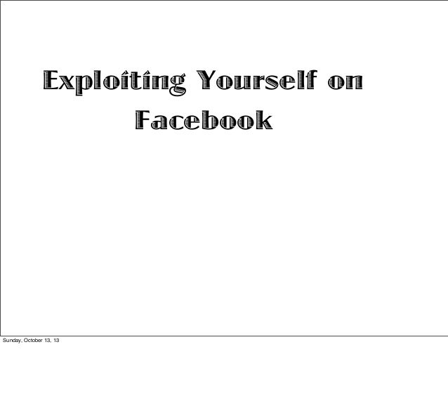 Exploiting Yourself on Facebook  Sunday, October 13, 13