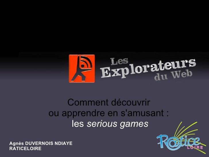 Comment découvrir  ou apprendre en s'amusant :  les  serious games Agnès DUVERNOIS NDIAYE RATICELOIRE