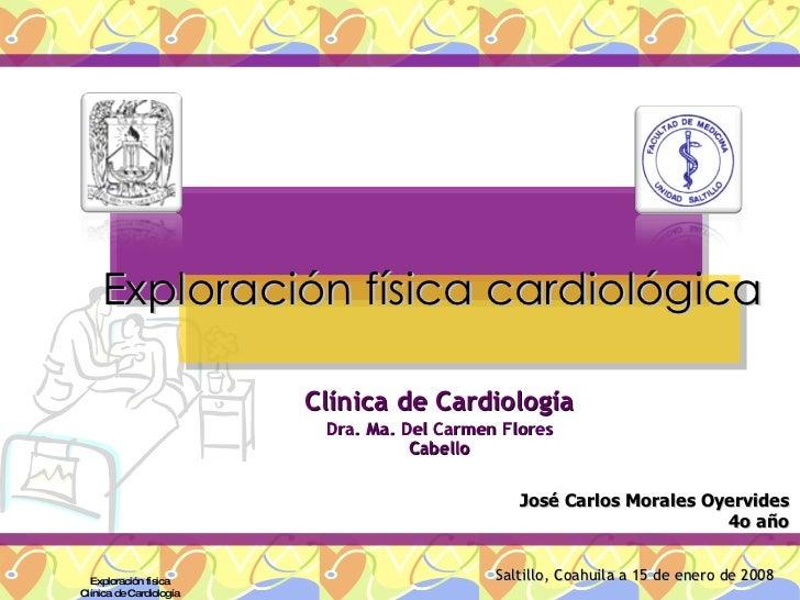 Clínica de Cardiología Dra. Ma. Del Carmen Flores Cabello Exploración física cardiológica Exploración física Clínica de Ca...