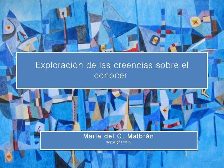 Exploración de las creencias sobre el conocer  María del C. Malbrán Copyright 2009