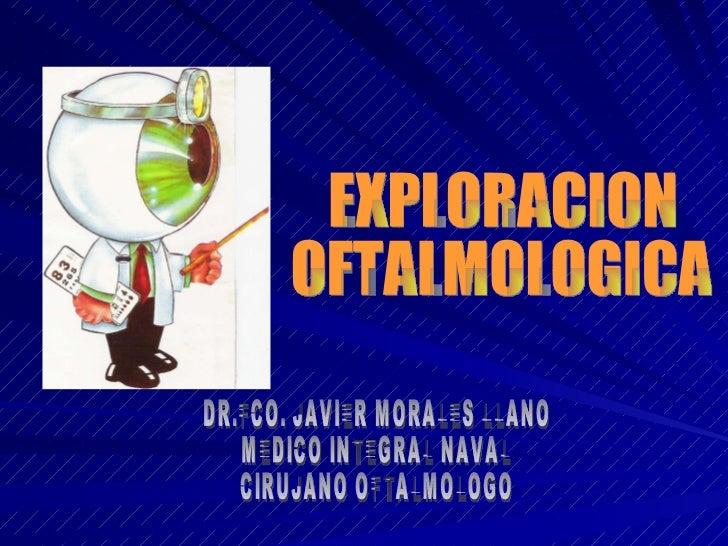 EXPLORACION  OFTALMOLOGICA DR.FCO. JAVIER MORALES LLANO MEDICO INTEGRAL NAVAL CIRUJANO OFTALMOLOGO