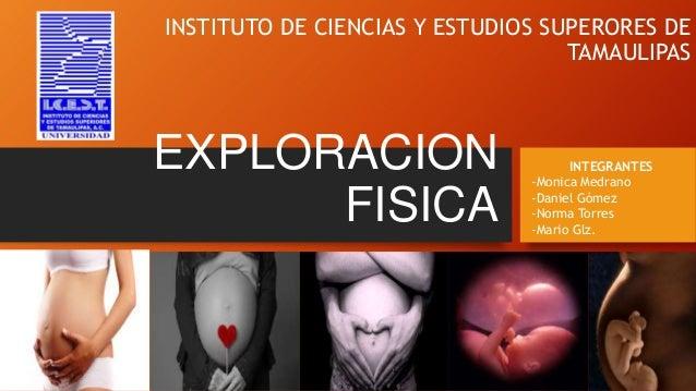 INSTITUTO DE CIENCIAS Y ESTUDIOS SUPERORES DE TAMAULIPAS  EXPLORACION FISICA  INTEGRANTES -Monica Medrano -Daniel Gómez -N...