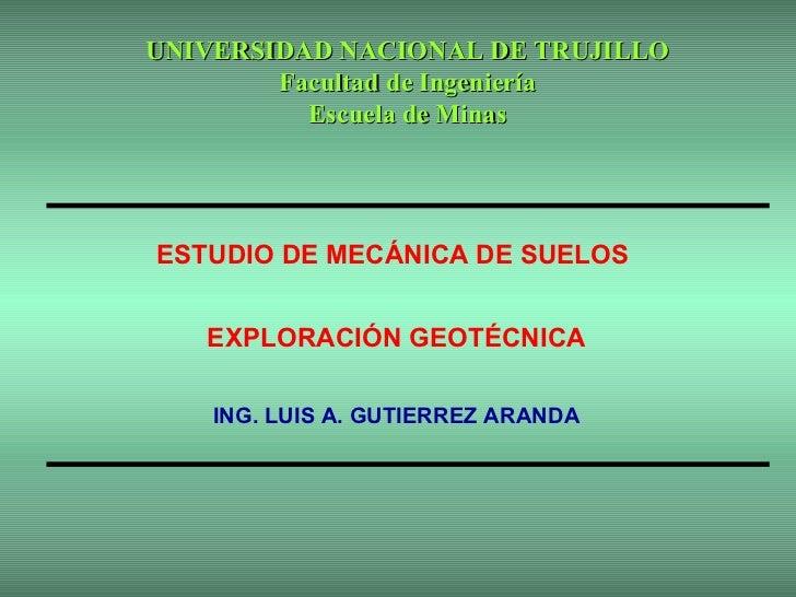 ESTUDIO DE MECÁNICA DE SUELOS  EXPLORACIÓN GEOTÉCNICA ING. LUIS A. GUTIERREZ ARANDA UNIVERSIDAD NACIONAL DE TRUJILLO Facul...
