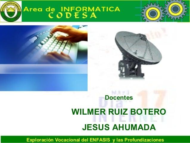 Exploración Vocacional del ENFASIS y las Profundizaciones Docentes WILMER RUIZ BOTERO JESUS AHUMADA