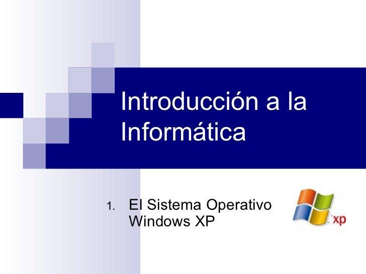 Introducción a la Informática <ul><li>El Sistema Operativo Windows XP </li></ul>