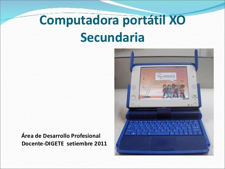 Computadora portátil XO Secundaria <ul><li>Área de Desarrollo Profesional Docente-DIGETE  setiembre 2011 </li></ul>