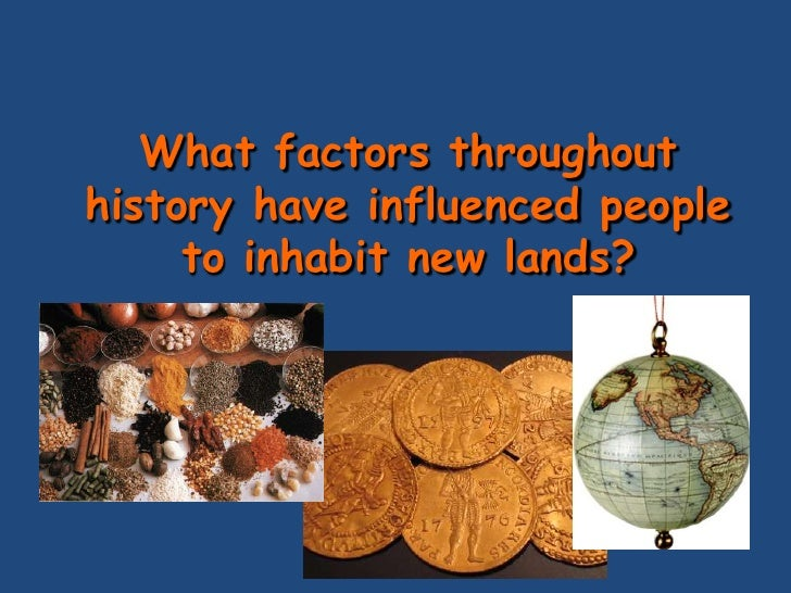 What factors throughout history have influenced people      to inhabit new lands?