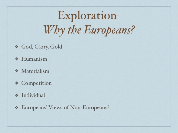 Exploration-            Why the Europeans?❖   God, Glory, Gold❖   Humanism❖   Materialism❖   Competition❖   Individual❖   ...