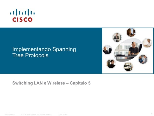 Implementando Spanning Tree Protocols  Switching LAN e Wireless – Capítulo 5  ITE I Chapter 6  © 2006 Cisco Systems, Inc. ...