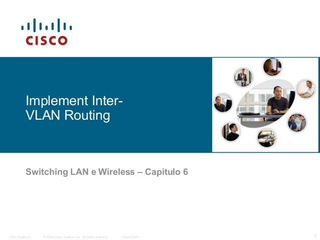 Implement InterVLAN Routing  Switching LAN e Wireless – Capítulo 6  ITE I Chapter 6  © 2006 Cisco Systems, Inc. All rights...