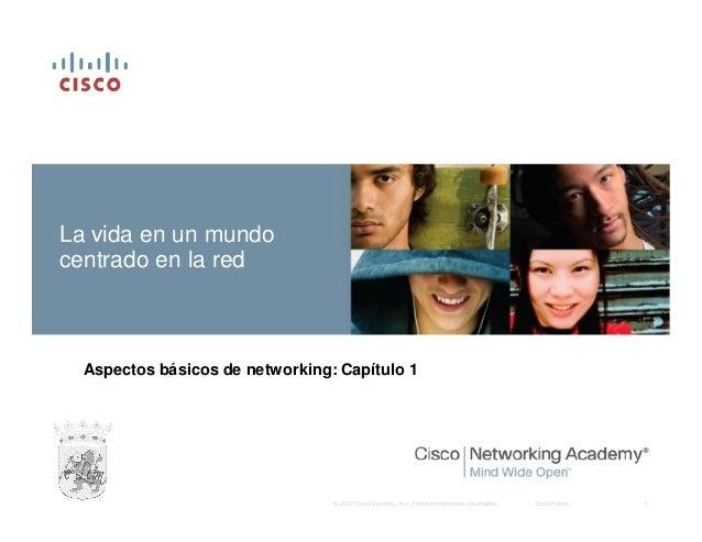 La vida en un mundo centrado en la red  Aspectos básicos de networking: Capítulo 1  © 2007 Cisco Systems, Inc. Todos los d...