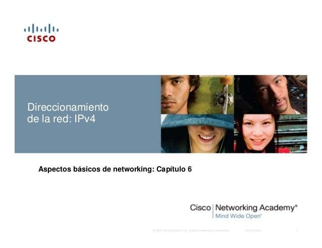 Direccionamientode la red: IPv4  Aspectos básicos de networking: Capítulo 6                                 © 2007 Cisco S...