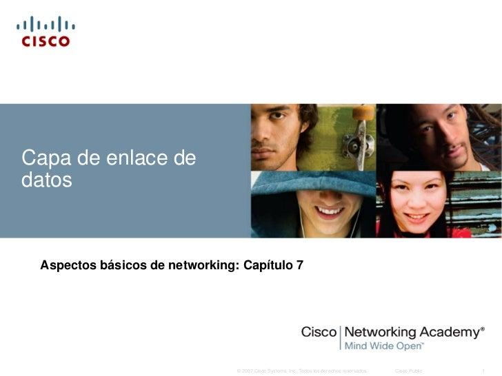 Capa de enlace dedatos Aspectos básicos de networking: Capítulo 7                                © 2007 Cisco Systems, Inc...