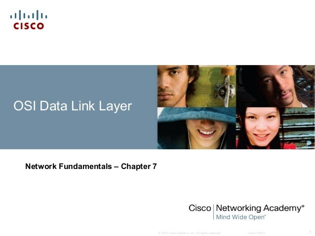 OSI Data Link Layer  Network Fundamentals – Chapter 7  © 2007 Cisco Systems, Inc. All rights reserved.  Cisco Public  1