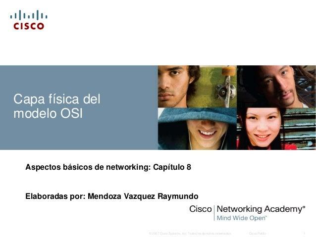 Capa física delmodelo OSI  Aspectos básicos de networking: Capítulo 8  Elaboradas por: Mendoza Vazquez Raymundo           ...