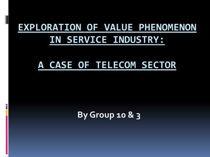 Exploration of Value Phenomenon in Service Industry:A Case of Telecom Sector<br />By Group 10 & 3<br />