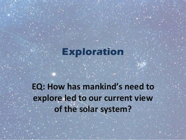 Exploration EQ: How has mankind's need to explore led to our current view of the solar system?