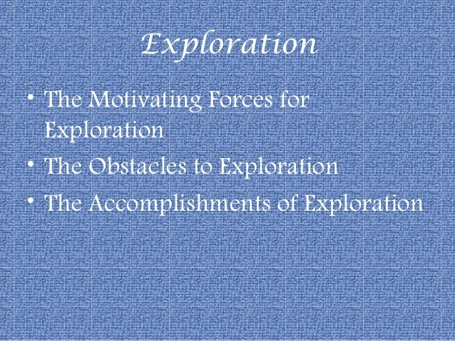 Exploration• The Motivating Forces for  Exploration• The Obstacles to Exploration• The Accomplishments of Exploration