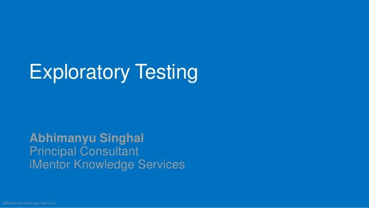 Exploratory Testing             Abhimanyu Singhal             Principal Consultant             iMentor Knowledge Servicesi...