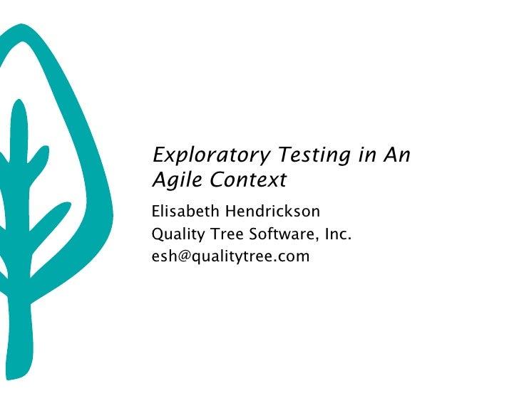Exploratory Testing in An Agile Context Elisabeth Hendrickson Quality Tree Software, Inc. esh@qualitytree.com