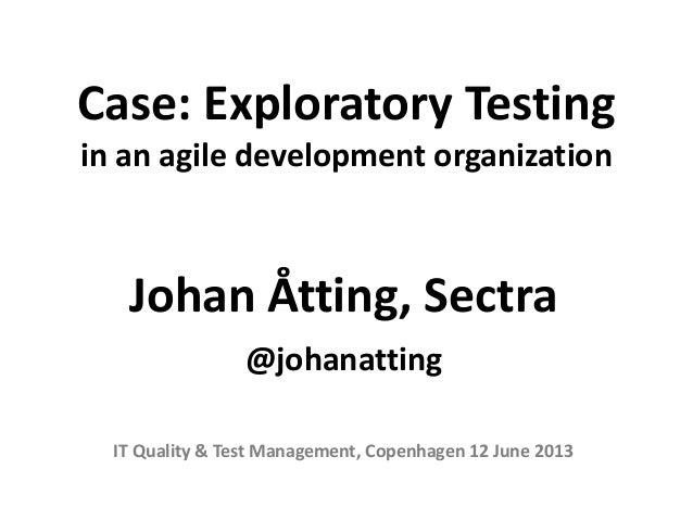 Case: Exploratory Testingin an agile development organizationJohan Åtting, Sectra@johanattingIT Quality & Test Management,...