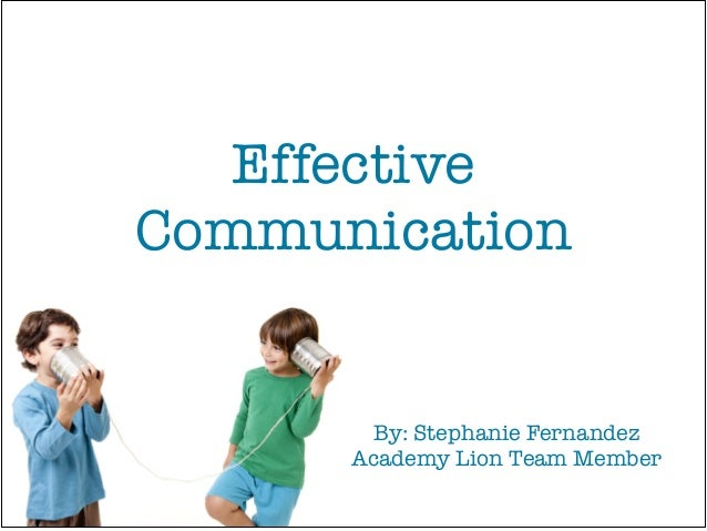 Effective Communication By: Stephanie Fernandez! Academy Lion Team Member