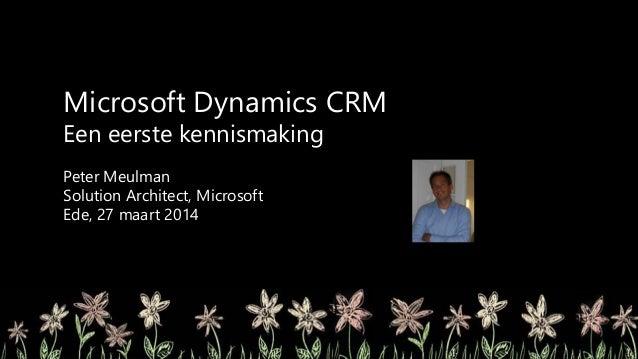 Microsoft Dynamics CRM Een eerste kennismaking Peter Meulman Solution Architect, Microsoft Ede, 27 maart 2014