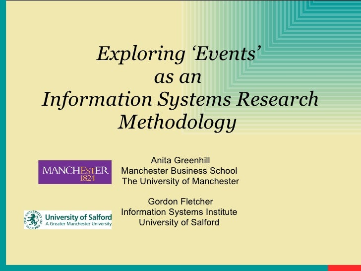 Exploring 'Events'  as an  Information Systems Research Methodology   Anita Greenhill Manchester Business School  The Univ...