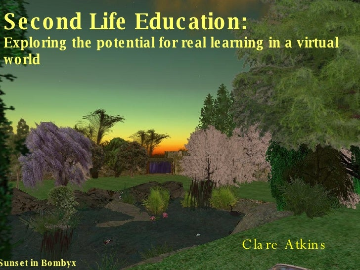 Second Life Education: Exploring the potential for real learning in a virtual world Clare Atkins Sunset in Bombyx