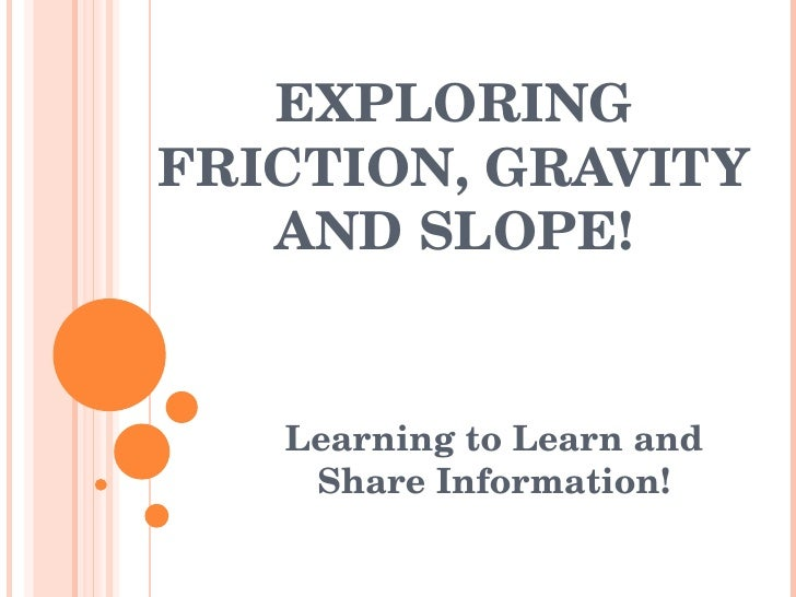 EXPLORING FRICTION, GRAVITY AND SLOPE! Learning to Learn and Share Information!