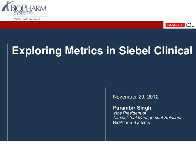Exploring Metrics in Siebel ClinicalNovember 29, 2012Parambir SinghVice President ofClinical Trial Management SolutionsBio...