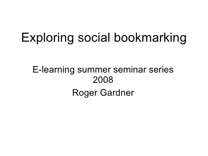 Exploring social bookmarking E-learning summer seminar series 2008 Roger Gardner