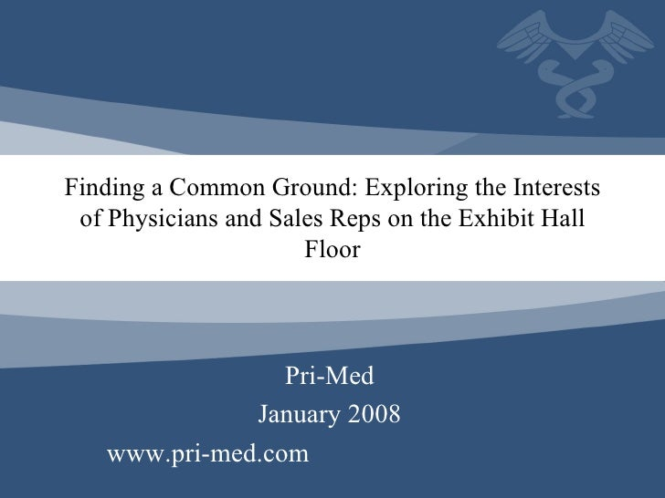 Finding a Common Ground: Exploring the Interests of Physicians and Sales Reps on the Exhibit Hall Floor Pri-Med January 20...