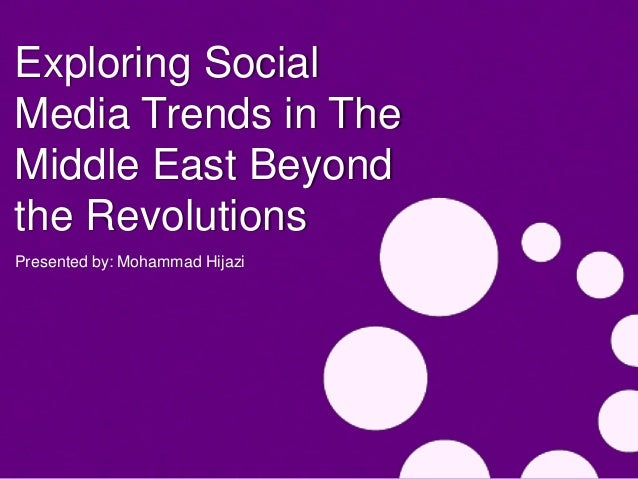Exploring SocialMedia Trends in TheMiddle East Beyondthe RevolutionsPresented by: Mohammad Hijazi