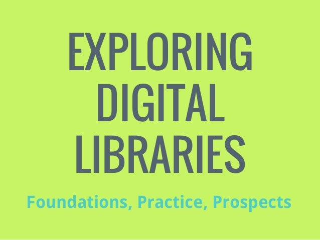 EXPLORING DIGITAL LIBRARIES Foundations, Practice, Prospects