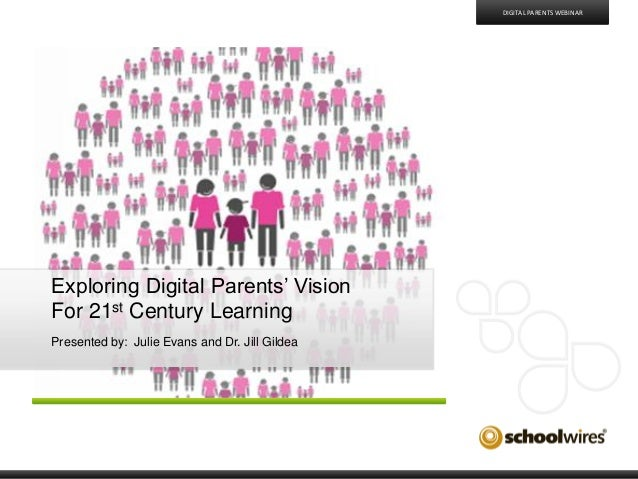 Exploring Digital Parents' VisionFor 21st Century LearningPresented by: Julie Evans and Dr. Jill GildeaDIGITAL PARENTS WEB...