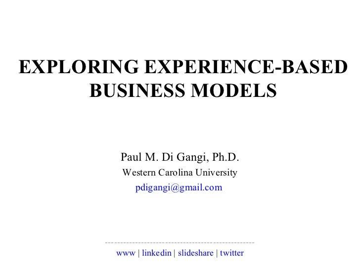 EXPLORING EXPERIENCE-BASED BUSINESS MODELS Paul M. Di Gangi, Ph.D. Western Carolina University [email_address]   ---------...