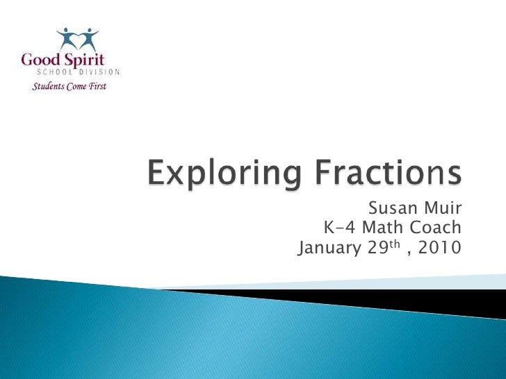 Exploring Fractions<br />Susan Muir  <br />K-4 Math Coach<br />January 29th , 2010<br />