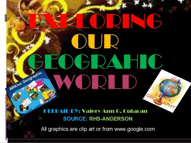 EXPLORING   OURGEOGRAHIC  WORLD PREPAID BY: Valery Ann G. Cutaran      SOURCE: RHS-ANDERSONAll graphics are clip art or fr...
