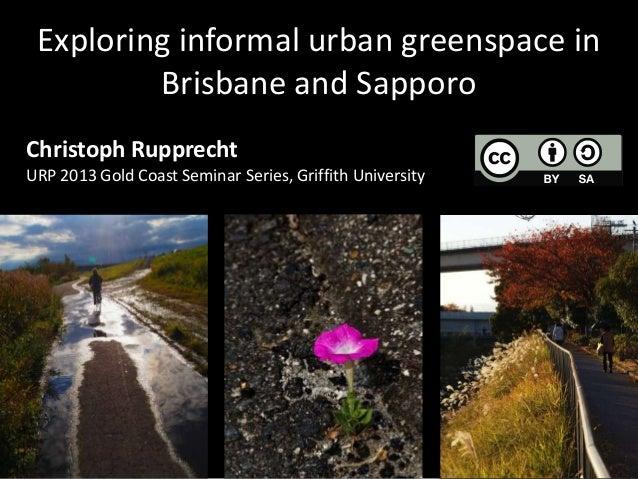 Exploring informal urban greenspace in         Brisbane and SapporoChristoph RupprechtURP 2013 Gold Coast Seminar Series, ...
