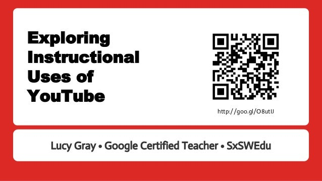 Exploring Instructional Uses of YouTube Lucy Gray • Google Certified Teacher • SxSWEdu http://goo.gl/O8utIJ
