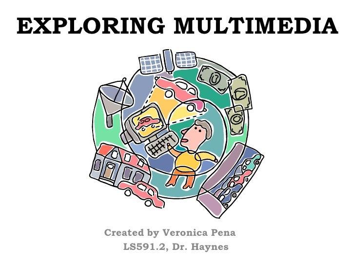 EXPLORING MULTIMEDIA          Created by Veronica Pena         LS591.2, Dr. Haynes