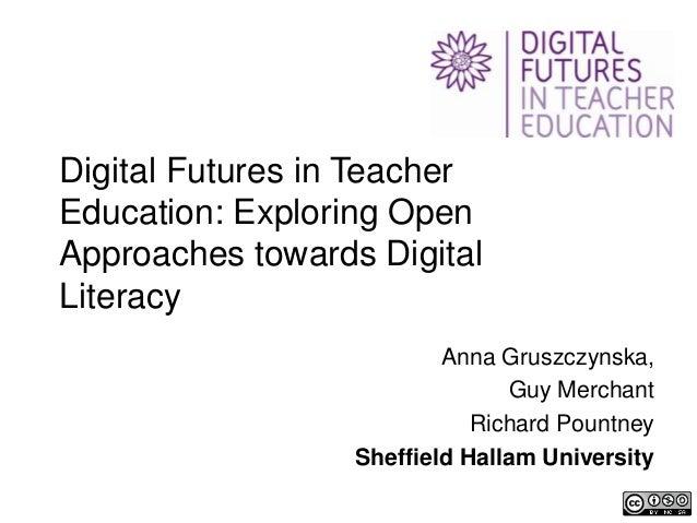 Digital Futures in TeacherEducation: Exploring OpenApproaches towards DigitalLiteracy                          Anna Gruszc...