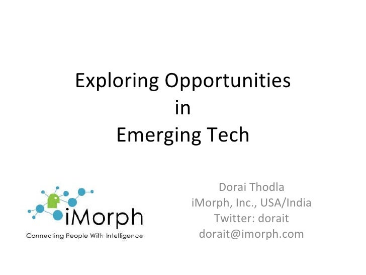Exploring Opportunities in Emerging Tech Dorai Thodla iMorph, Inc., USA/India Twitter: dorait [email_address]