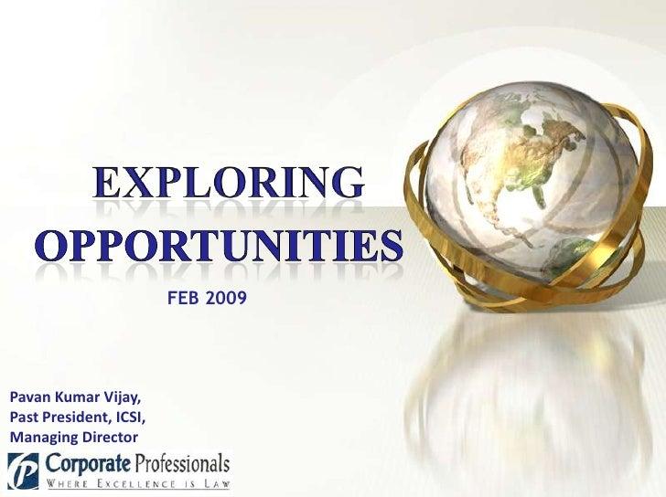 Exploring<br />Opportunities<br />FEB 2009<br />Pavan Kumar Vijay, <br />Past President, ICSI,<br />Managing Director<br />