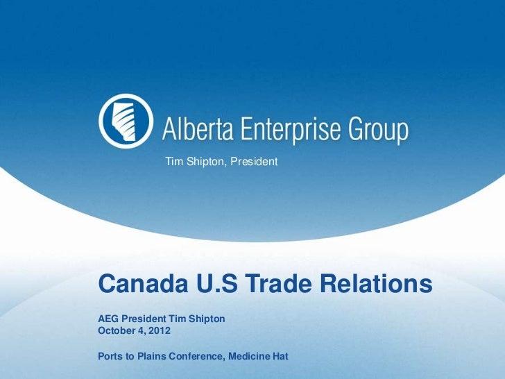 Tim Shipton, PresidentCanada U.S Trade RelationsAEG President Tim ShiptonOctober 4, 2012Ports to Plains Conference, Medici...
