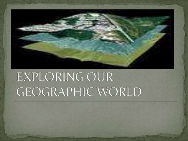 Exploring our geographic world by tessie calimag bb.