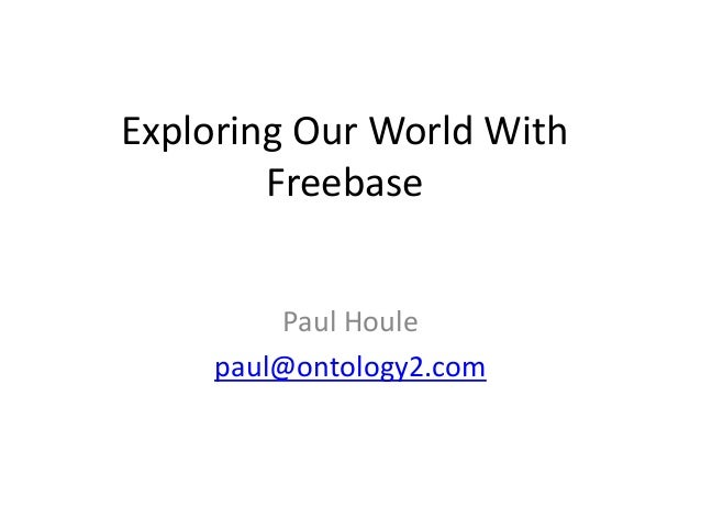 Exploring Our World With Freebase Paul Houle paul@ontology2.com