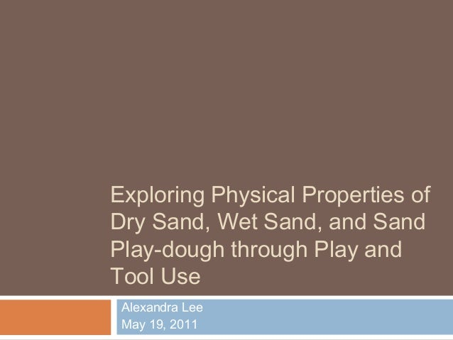 Exploring Physical Properties ofDry Sand, Wet Sand, and SandPlay-dough through Play andTool UseAlexandra LeeMay 19, 2011